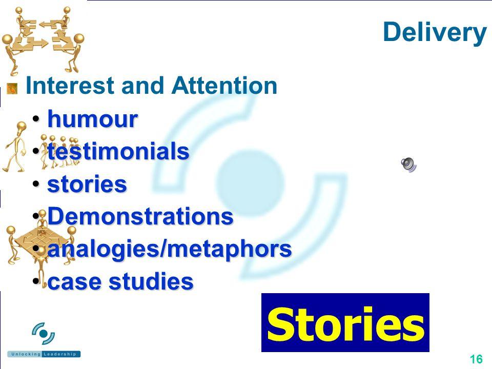 16 Interest and Attention humourhumour testimonialstestimonials storiesstories DemonstrationsDemonstrations analogies/metaphorsanalogies/metaphors case studiescase studies Delivery Stories