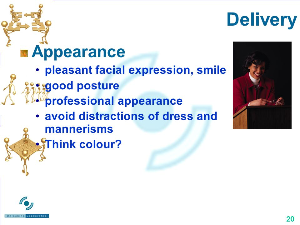 20 Appearance pleasant facial expression, smile good posture professional appearance avoid distractions of dress and mannerisms Think colour.
