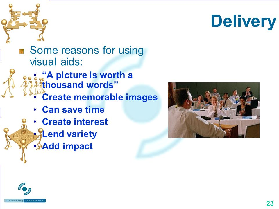 23 Delivery Some reasons for using visual aids: A picture is worth a thousand words Create memorable images Can save time Create interest Lend variety Add impact