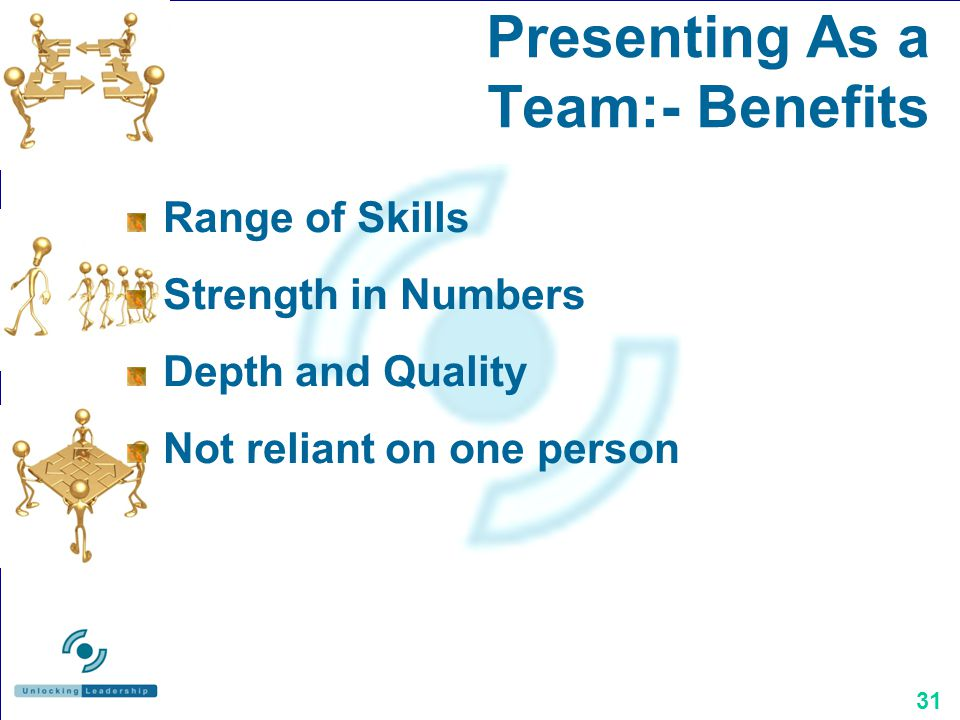 31 Presenting As a Team:- Benefits Range of Skills Strength in Numbers Depth and Quality Not reliant on one person