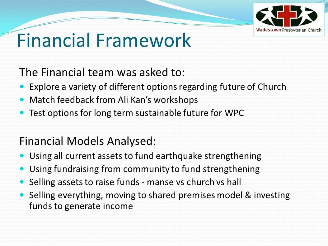 Financial Framework The Financial team was asked to: Explore a variety of different options regarding future of Church Match feedback from Ali Kans workshops Test options for long term sustainable future for WPC Financial Models Analysed: Using all current assets to fund earthquake strengthening Using fundraising from community to fund strengthening Selling assets to raise funds - manse vs church vs hall Selling everything, moving to shared premises model & investing funds to generate income