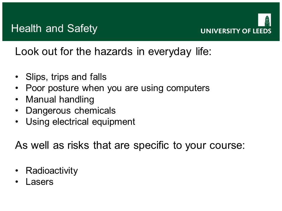 Look out for the hazards in everyday life: Slips, trips and falls Poor posture when you are using computers Manual handling Dangerous chemicals Using