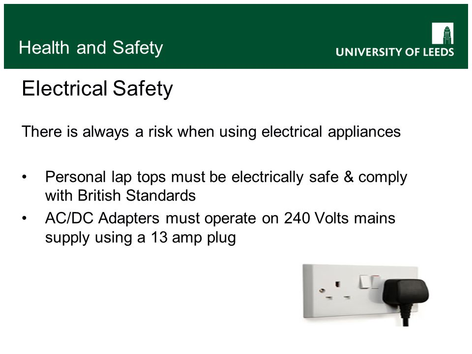 Electrical Safety There is always a risk when using electrical appliances Personal lap tops must be electrically safe & comply with British Standards