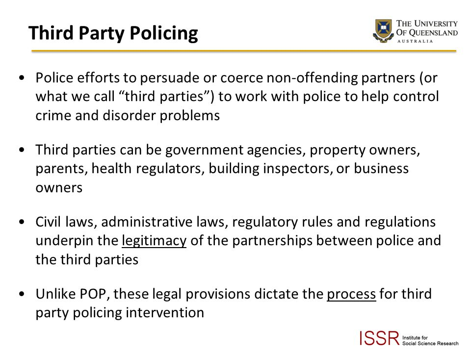 Third Party Policing Police efforts to persuade or coerce non-offending partners (or what we call third parties) to work with police to help control crime and disorder problems Third parties can be government agencies, property owners, parents, health regulators, building inspectors, or business owners Civil laws, administrative laws, regulatory rules and regulations underpin the legitimacy of the partnerships between police and the third parties Unlike POP, these legal provisions dictate the process for third party policing intervention