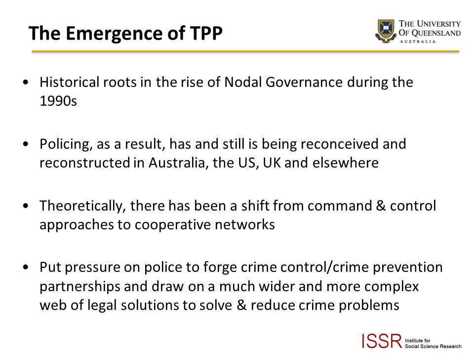 The Emergence of TPP Historical roots in the rise of Nodal Governance during the 1990s Policing, as a result, has and still is being reconceived and reconstructed in Australia, the US, UK and elsewhere Theoretically, there has been a shift from command & control approaches to cooperative networks Put pressure on police to forge crime control/crime prevention partnerships and draw on a much wider and more complex web of legal solutions to solve & reduce crime problems