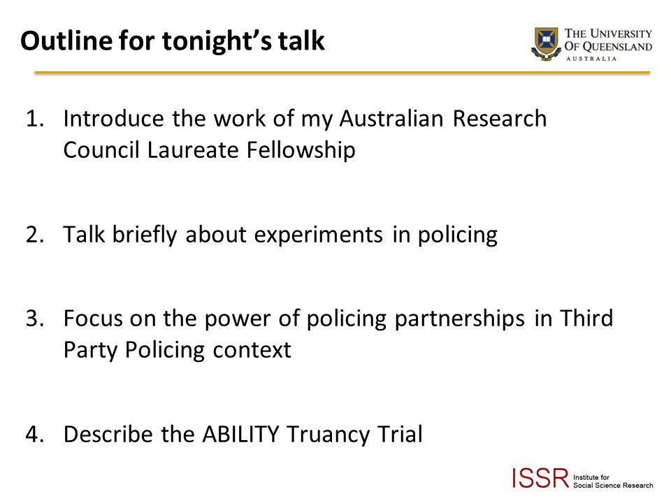 Outline for tonights talk 1.Introduce the work of my Australian Research Council Laureate Fellowship 2.Talk briefly about experiments in policing 3.Focus on the power of policing partnerships in Third Party Policing context 4.Describe the ABILITY Truancy Trial