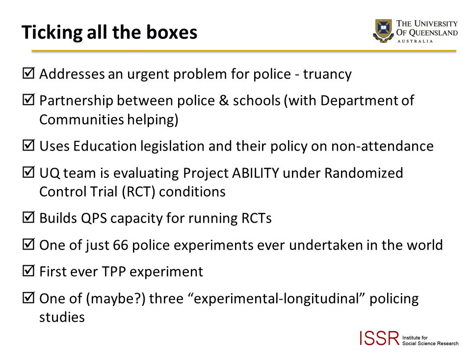 Ticking all the boxes Addresses an urgent problem for police - truancy Partnership between police & schools (with Department of Communities helping) Uses Education legislation and their policy on non-attendance UQ team is evaluating Project ABILITY under Randomized Control Trial (RCT) conditions Builds QPS capacity for running RCTs One of just 66 police experiments ever undertaken in the world First ever TPP experiment One of (maybe?) three experimental-longitudinal policing studies