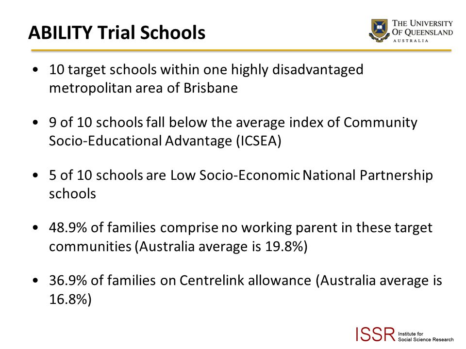 ABILITY Trial Schools 10 target schools within one highly disadvantaged metropolitan area of Brisbane 9 of 10 schools fall below the average index of Community Socio-Educational Advantage (ICSEA) 5 of 10 schools are Low Socio-Economic National Partnership schools 48.9% of families comprise no working parent in these target communities (Australia average is 19.8%) 36.9% of families on Centrelink allowance (Australia average is 16.8%)