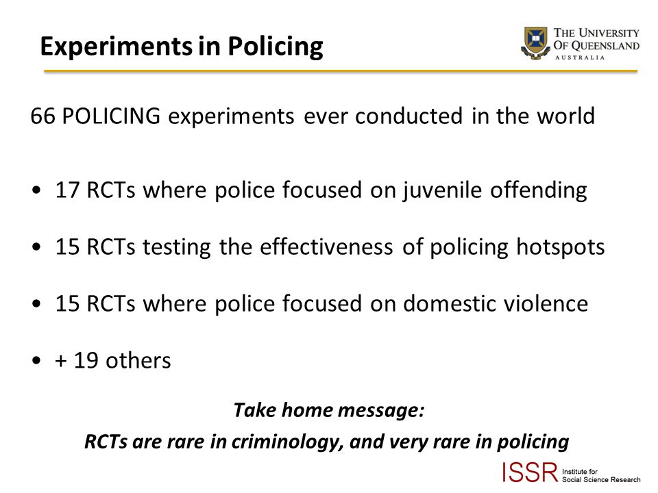 Experiments in Policing 66 POLICING experiments ever conducted in the world 17 RCTs where police focused on juvenile offending 15 RCTs testing the effectiveness of policing hotspots 15 RCTs where police focused on domestic violence + 19 others Take home message: RCTs are rare in criminology, and very rare in policing