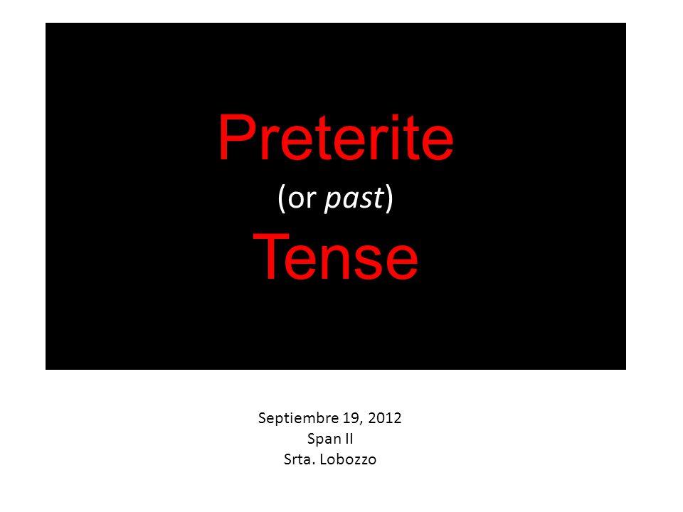 Preterite (or past) Tense Septiembre 19, 2012 Span II Srta. Lobozzo