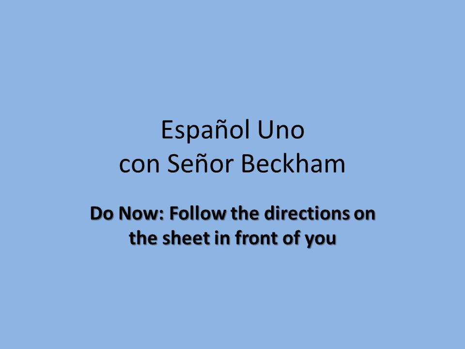 Español Uno con Señor Beckham Do Now: Follow the directions on the sheet in front of you