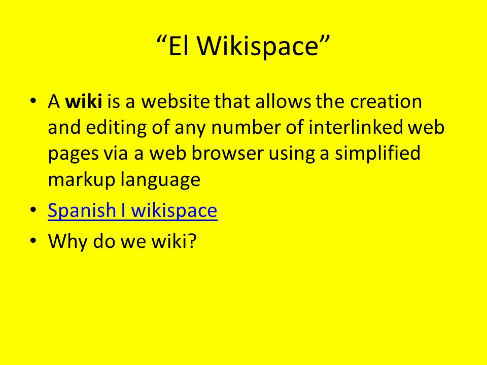 El Wikispace A wiki is a website that allows the creation and editing of any number of interlinked web pages via a web browser using a simplified markup language Spanish I wikispace Why do we wiki