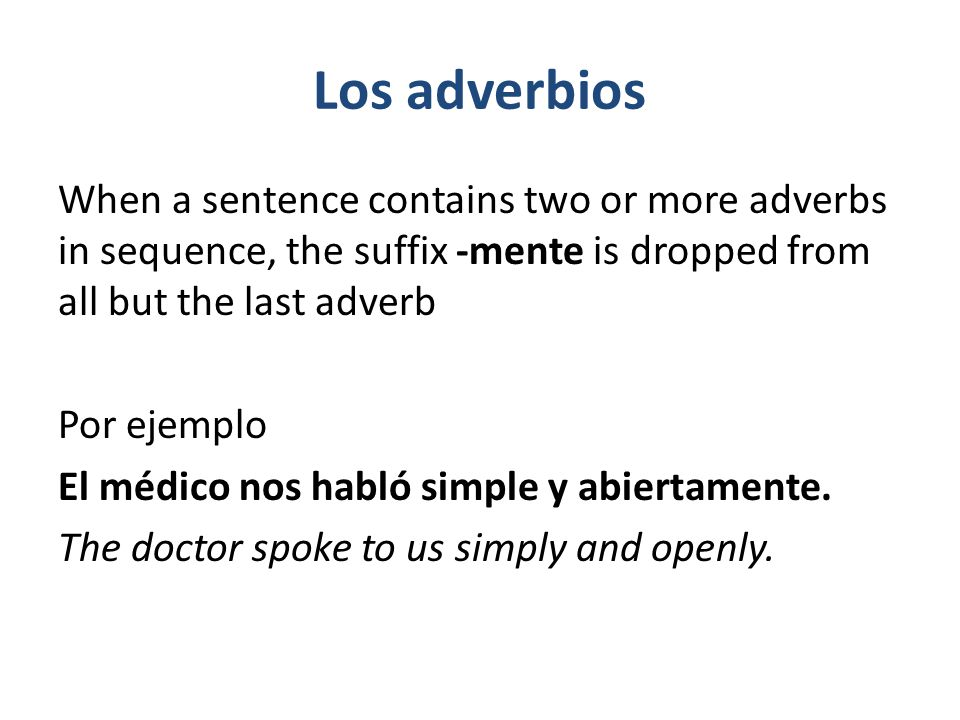 Los adverbios Adverbs that end in -mente generally follow the verb, while adverbs that modify an adjective or another adverb precede the word they modify.