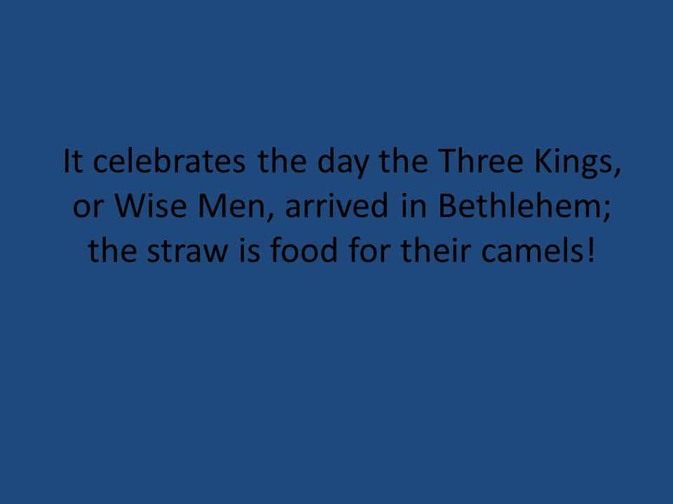 It celebrates the day the Three Kings, or Wise Men, arrived in Bethlehem; the straw is food for their camels!