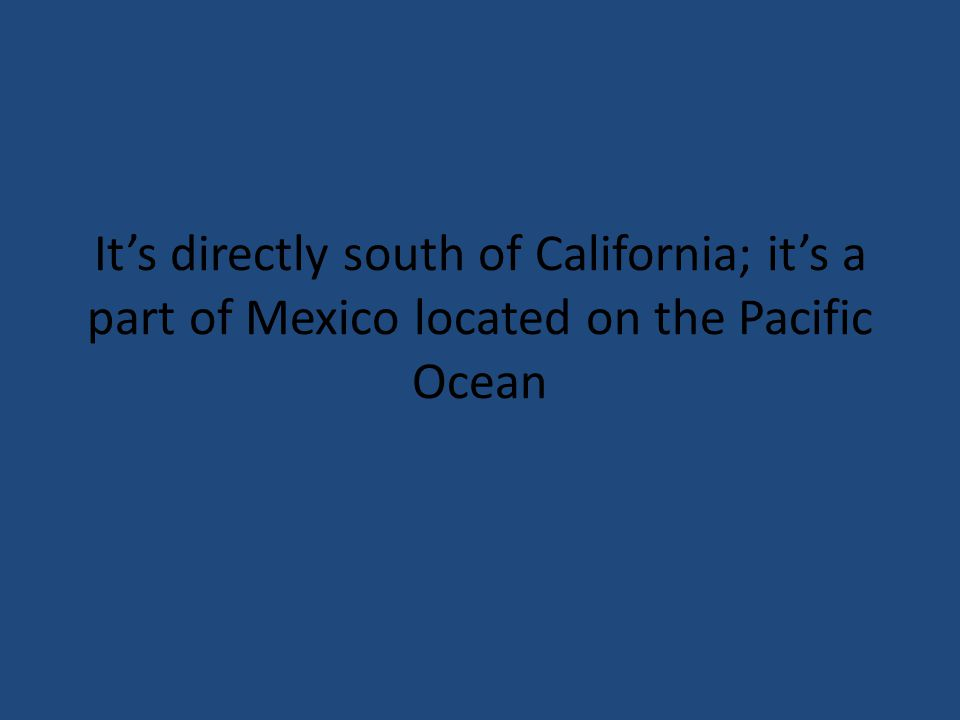Its directly south of California; its a part of Mexico located on the Pacific Ocean