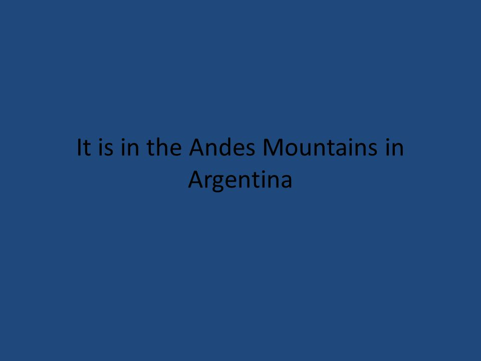 It is in the Andes Mountains in Argentina