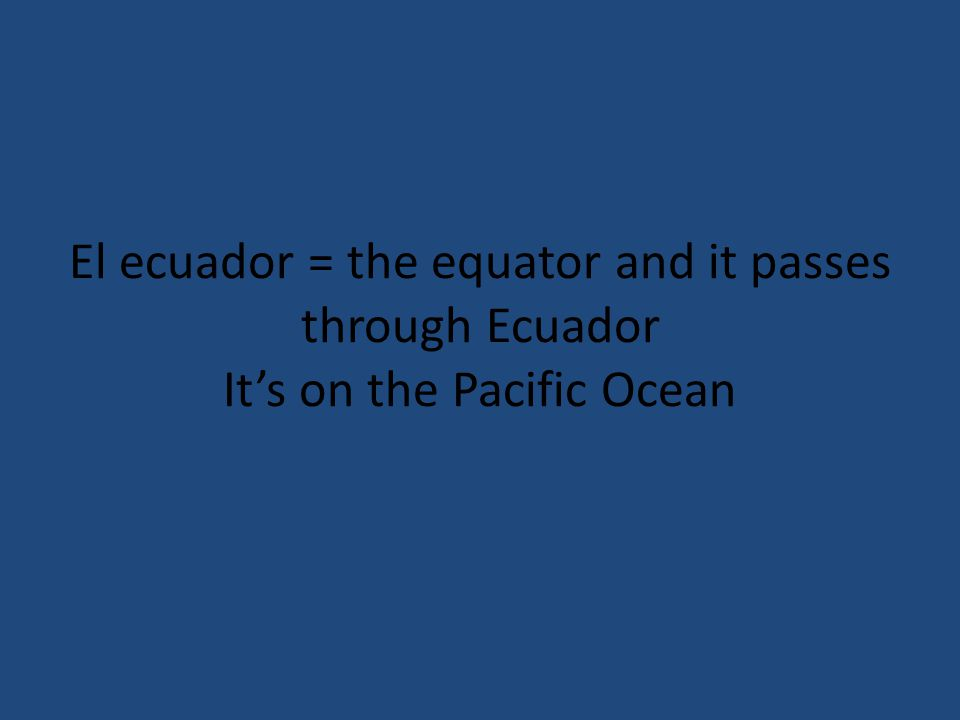 El ecuador = the equator and it passes through Ecuador Its on the Pacific Ocean