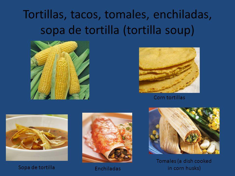 Tortillas, tacos, tomales, enchiladas, sopa de tortilla (tortilla soup) Corn tortillas Tomales (a dish cooked in corn husks) Enchiladas Sopa de tortilla