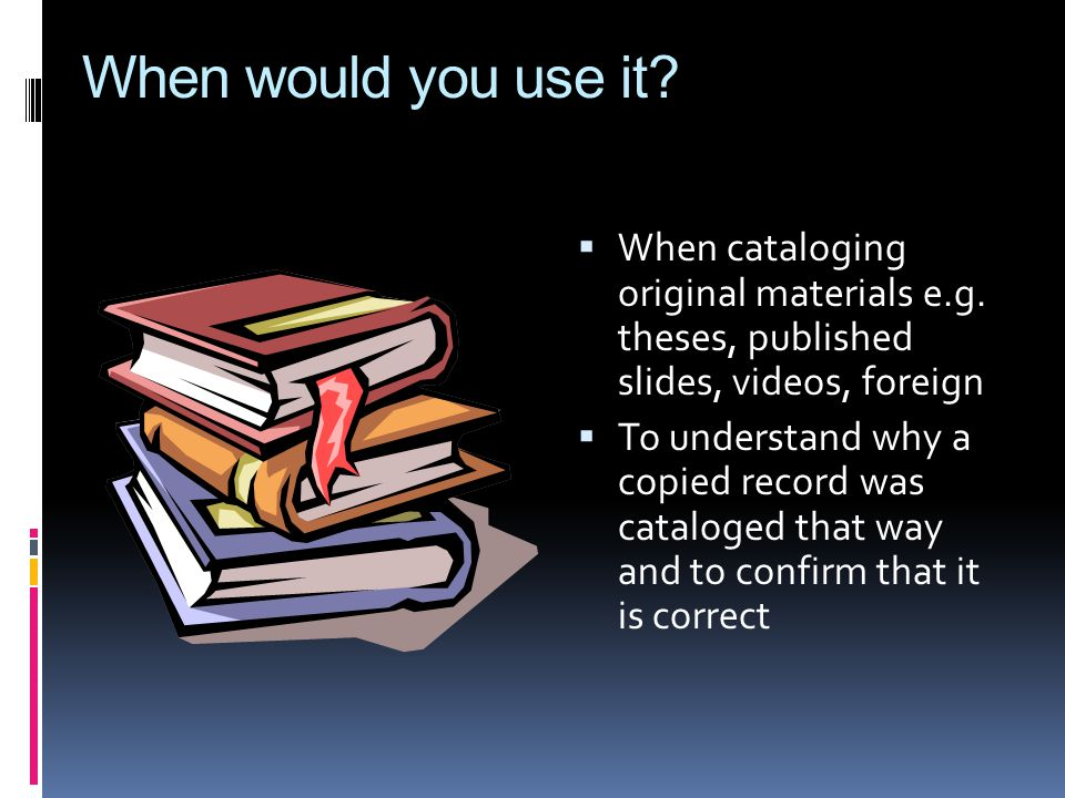 When would you use it. When cataloging original materials e.g.