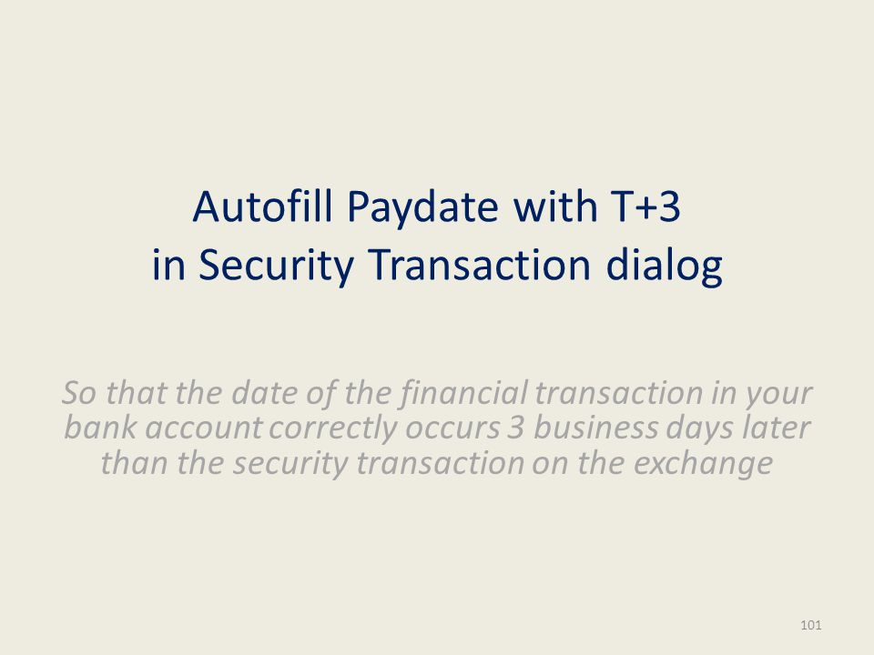 Autofill Paydate with T+3 in Security Transaction dialog So that the date of the financial transaction in your bank account correctly occurs 3 business days later than the security transaction on the exchange 101