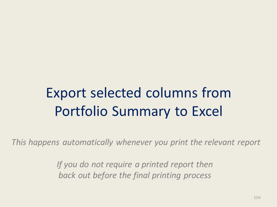 Export selected columns from Portfolio Summary to Excel 104 This happens automatically whenever you print the relevant report If you do not require a printed report then back out before the final printing process