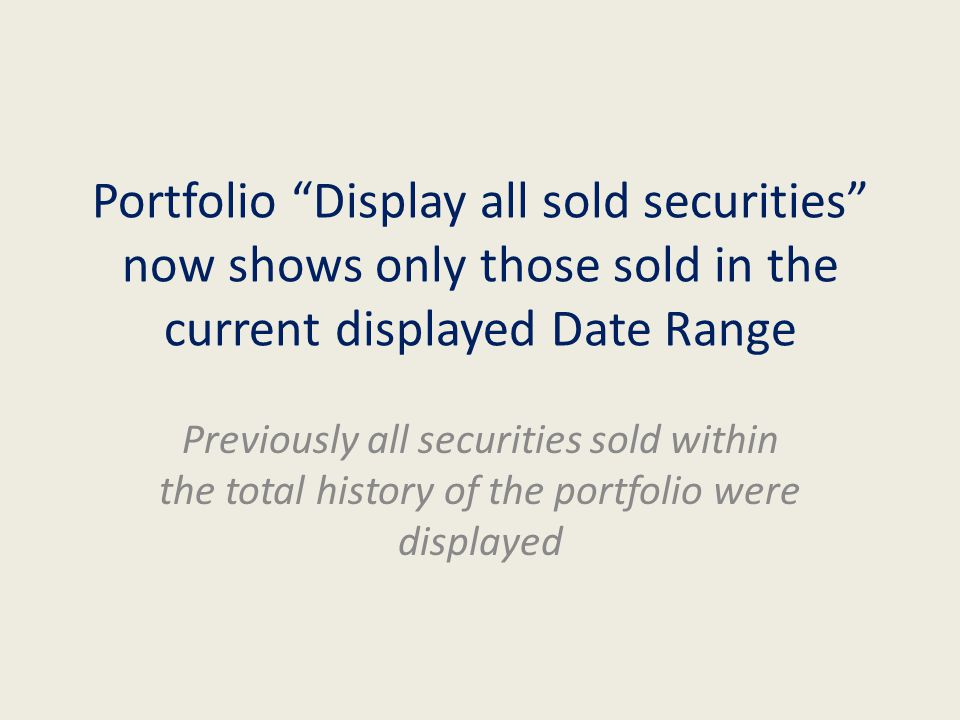Portfolio Display all sold securities now shows only those sold in the current displayed Date Range Previously all securities sold within the total history of the portfolio were displayed