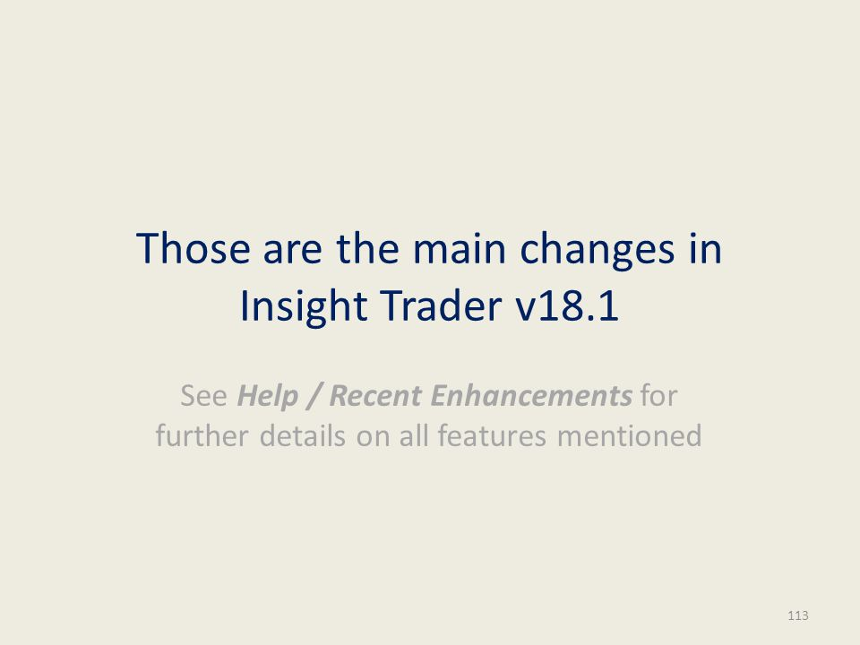 Those are the main changes in Insight Trader v18.1 See Help / Recent Enhancements for further details on all features mentioned 113
