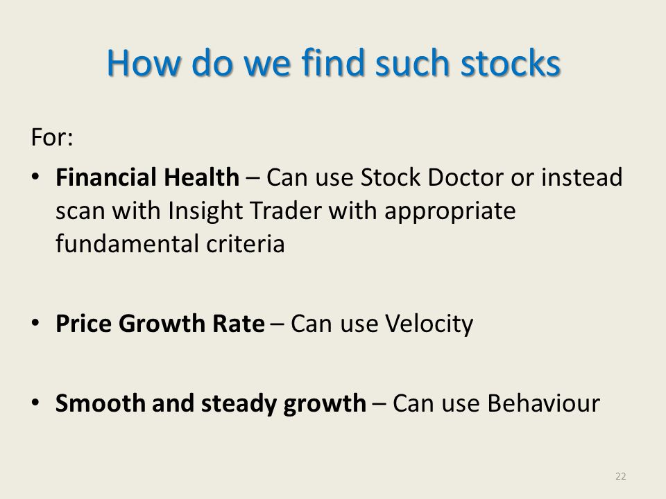 How do we find such stocks For: Financial Health – Can use Stock Doctor or instead scan with Insight Trader with appropriate fundamental criteria Price Growth Rate – Can use Velocity Smooth and steady growth – Can use Behaviour 22