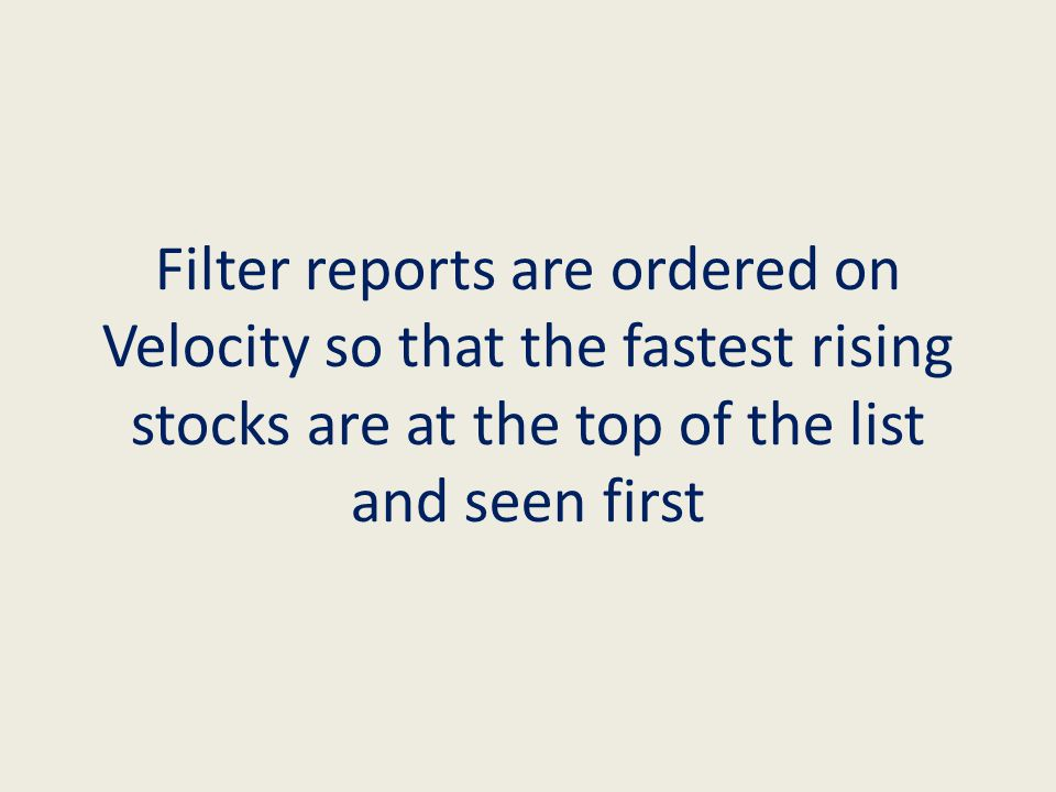 Filter reports are ordered on Velocity so that the fastest rising stocks are at the top of the list and seen first