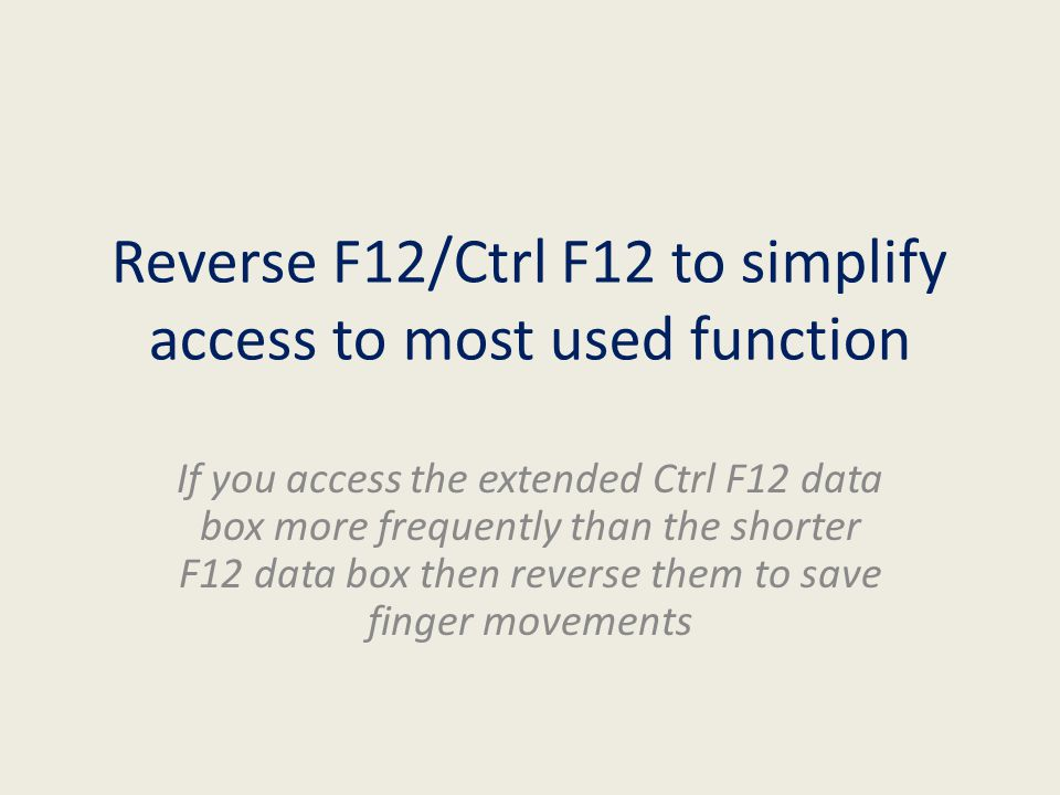 Reverse F12/Ctrl F12 to simplify access to most used function If you access the extended Ctrl F12 data box more frequently than the shorter F12 data box then reverse them to save finger movements