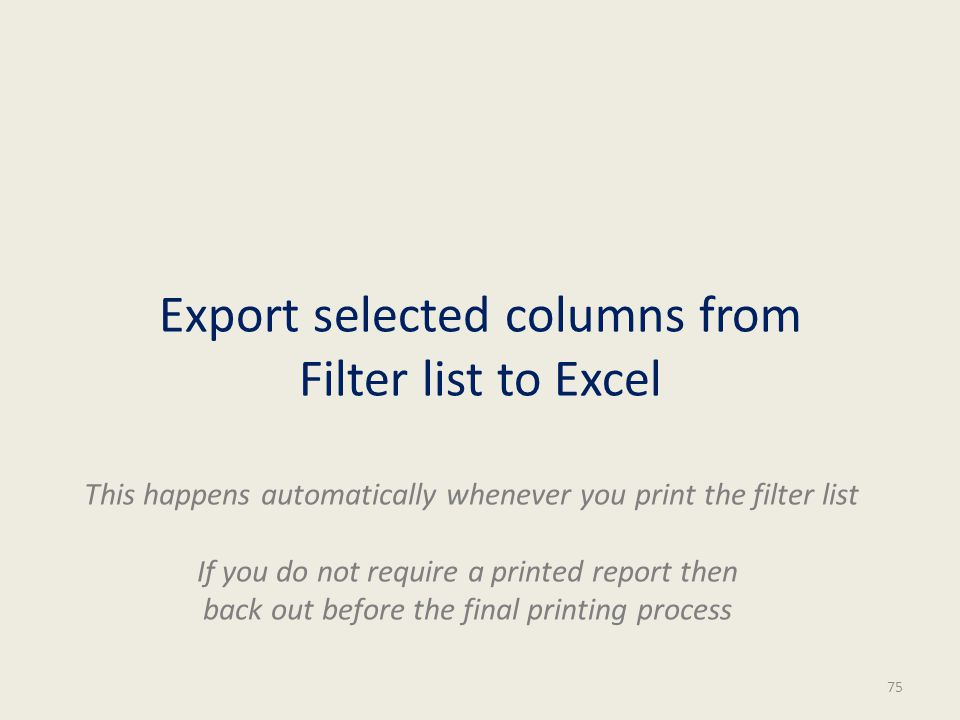 Export selected columns from Filter list to Excel 75 This happens automatically whenever you print the filter list If you do not require a printed report then back out before the final printing process