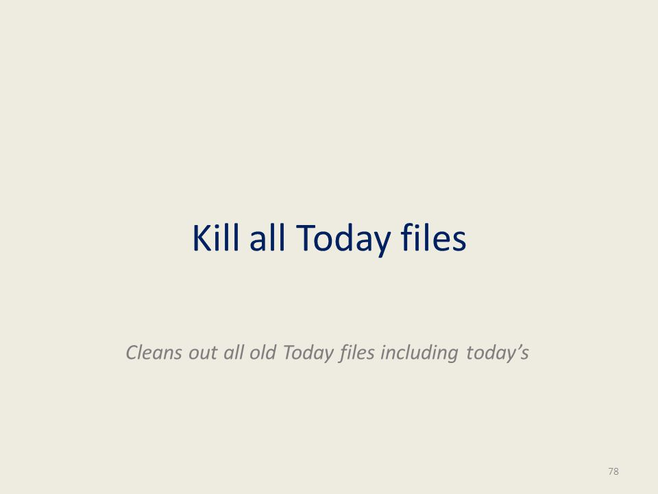 Kill all Today files 78 Cleans out all old Today files including todays