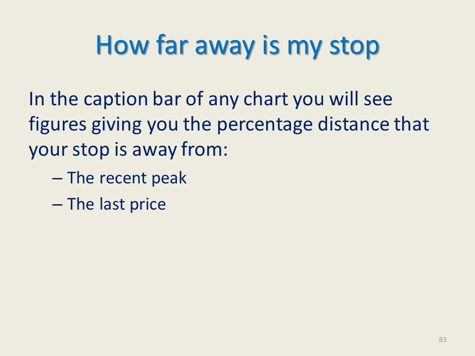 In the caption bar of any chart you will see figures giving you the percentage distance that your stop is away from: – The recent peak – The last price How far away is my stop 83