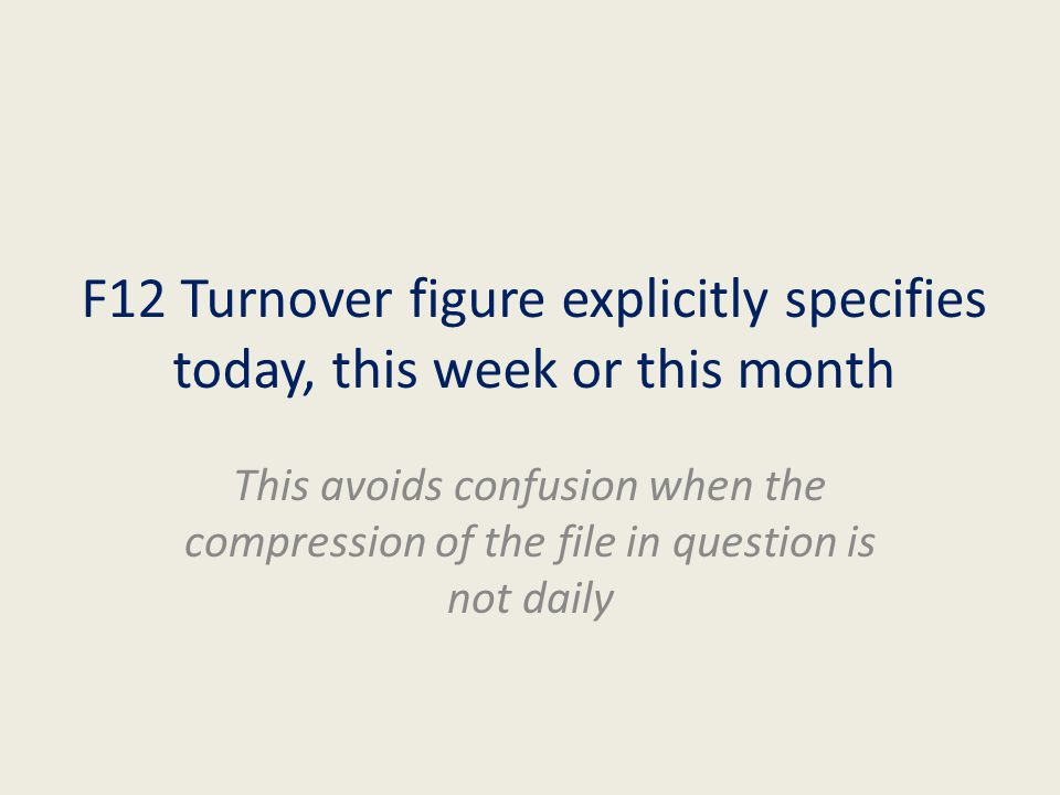 F12 Turnover figure explicitly specifies today, this week or this month This avoids confusion when the compression of the file in question is not daily