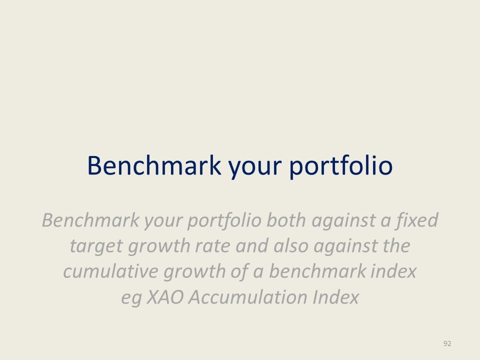Benchmark your portfolio Benchmark your portfolio both against a fixed target growth rate and also against the cumulative growth of a benchmark index eg XAO Accumulation Index 92