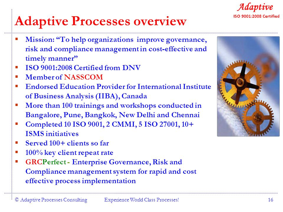 Quality Consulting © Adaptive Processes ConsultingExperience World Class Processes!16 Adaptive Processes overview Mission: To help organizations improve governance, risk and compliance management in cost-effective and timely manner ISO 9001:2008 Certified from DNV Member of NASSCOM Endorsed Education Provider for International Institute of Business Analysis (IIBA), Canada More than 100 trainings and workshops conducted in Bangalore, Pune, Bangkok, New Delhi and Chennai Completed 10 ISO 9001, 2 CMMI, 5 ISO 27001, 10+ ISMS initiatives Served 100+ clients so far 100% key client repeat rate GRCPerfect - Enterprise Governance, Risk and Compliance management system for rapid and cost effective process implementation