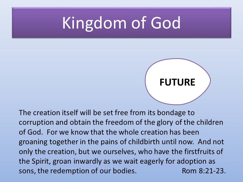 Kingdom of God PRESENT FUTURE The creation itself will be set free from its bondage to corruption and obtain the freedom of the glory of the children of God.