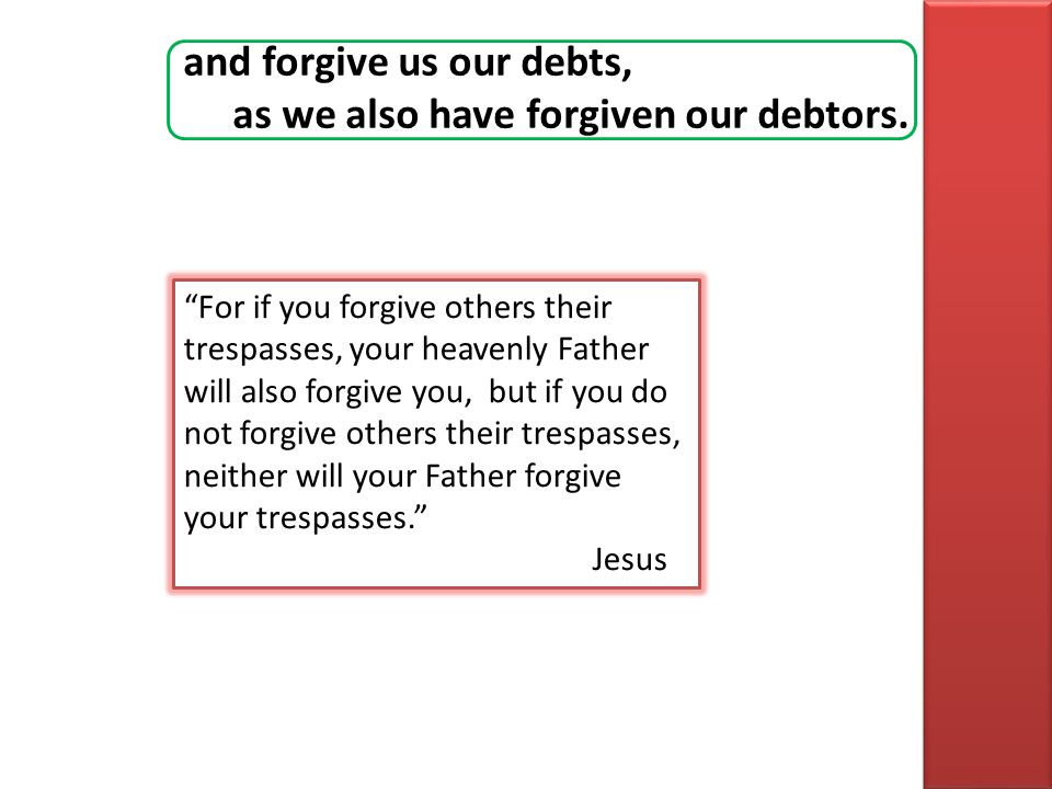 and forgive us our debts, as we also have forgiven our debtors. For if you forgive others their trespasses, your heavenly Father will also forgive you