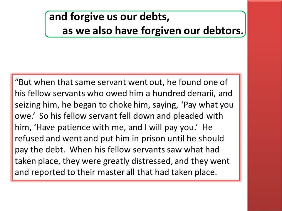 and forgive us our debts, as we also have forgiven our debtors. But when that same servant went out, he found one of his fellow servants who owed him