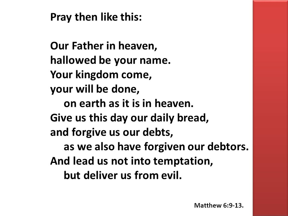 Pray then like this: Our Father in heaven, hallowed be your name. Your kingdom come, your will be done, on earth as it is in heaven. Give us this day