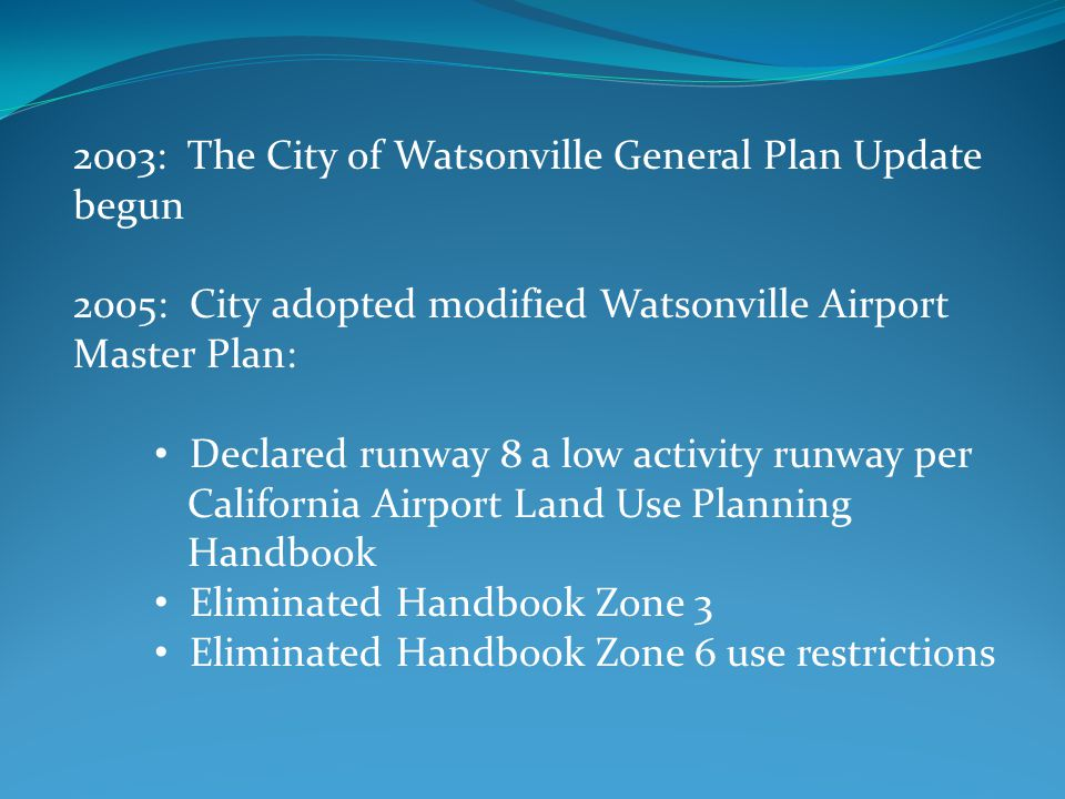 2003: The City of Watsonville General Plan Update begun 2005: City adopted modified Watsonville Airport Master Plan: Declared runway 8 a low activity runway per California Airport Land Use Planning Handbook Eliminated Handbook Zone 3 Eliminated Handbook Zone 6 use restrictions