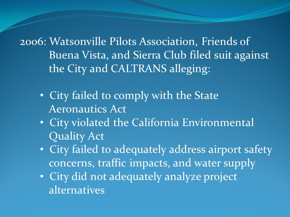 2006: Watsonville Pilots Association, Friends of Buena Vista, and Sierra Club filed suit against the City and CALTRANS alleging: City failed to comply with the State Aeronautics Act City violated the California Environmental Quality Act City failed to adequately address airport safety concerns, traffic impacts, and water supply City did not adequately analyze project alternatives