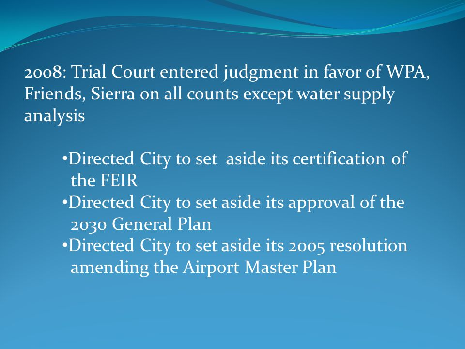 2008: Trial Court entered judgment in favor of WPA, Friends, Sierra on all counts except water supply analysis Directed City to set aside its certification of the FEIR Directed City to set aside its approval of the 2030 General Plan Directed City to set aside its 2005 resolution amending the Airport Master Plan