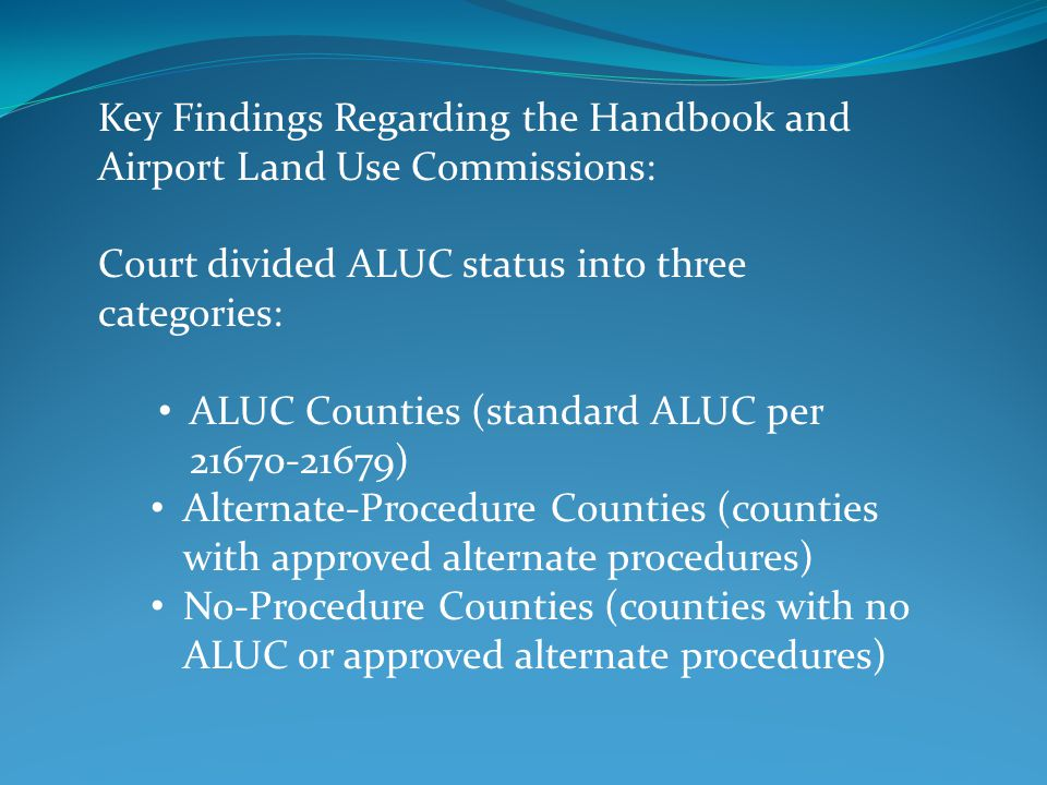 Key Findings Regarding the Handbook and Airport Land Use Commissions: Court divided ALUC status into three categories: ALUC Counties (standard ALUC per 21670-21679) Alternate-Procedure Counties (counties with approved alternate procedures) No-Procedure Counties (counties with no ALUC or approved alternate procedures)