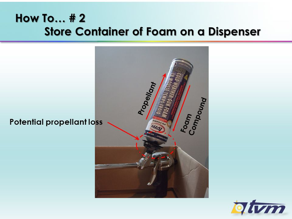 Propellant How To… # 2 Store Container of Foam on a Dispenser Foam Compound Potential propellant loss