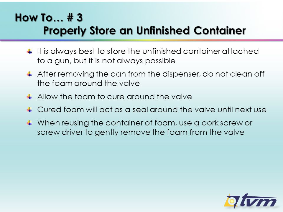 How To… # 3 Properly Store an Unfinished Container It is always best to store the unfinished container attached to a gun, but it is not always possible After removing the can from the dispenser, do not clean off the foam around the valve Allow the foam to cure around the valve Cured foam will act as a seal around the valve until next use When reusing the container of foam, use a cork screw or screw driver to gently remove the foam from the valve