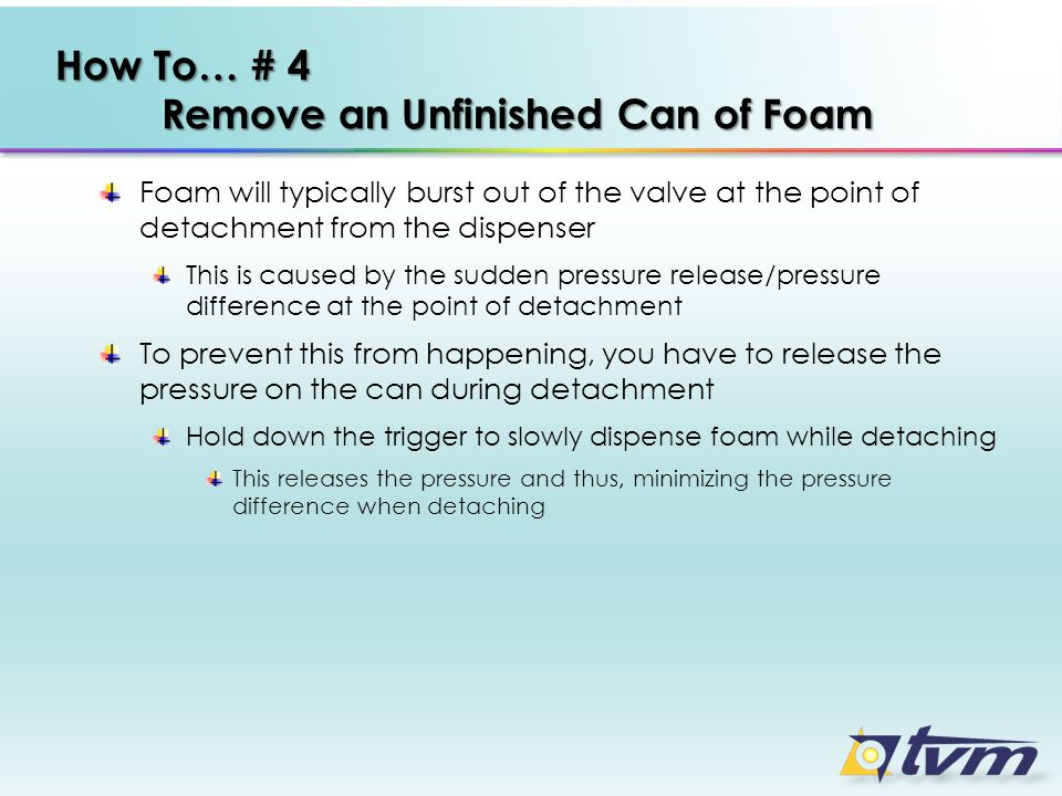 How To… # 4 Remove an Unfinished Can of Foam Foam will typically burst out of the valve at the point of detachment from the dispenser This is caused b