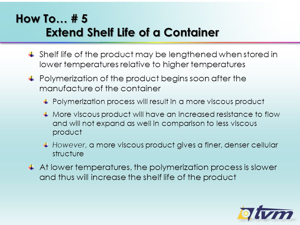 How To… # 5 Extend Shelf Life of a Container Shelf life of the product may be lengthened when stored in lower temperatures relative to higher temperat