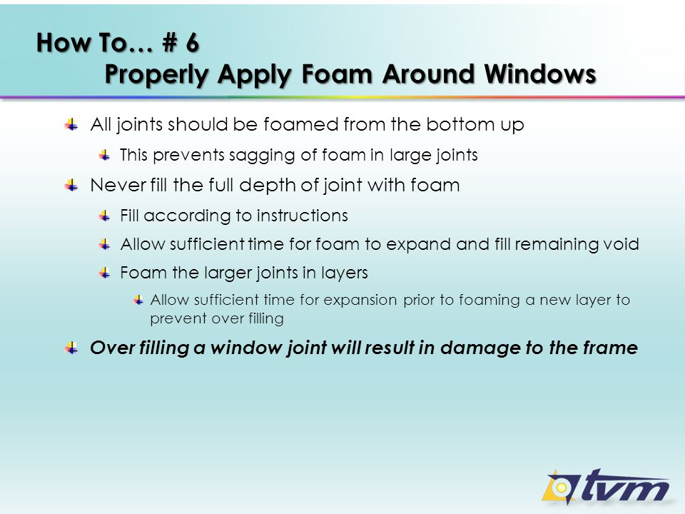 How To… # 6 Properly Apply Foam Around Windows All joints should be foamed from the bottom up This prevents sagging of foam in large joints Never fill the full depth of joint with foam Fill according to instructions Allow sufficient time for foam to expand and fill remaining void Foam the larger joints in layers Allow sufficient time for expansion prior to foaming a new layer to prevent over filling Over filling a window joint will result in damage to the frame