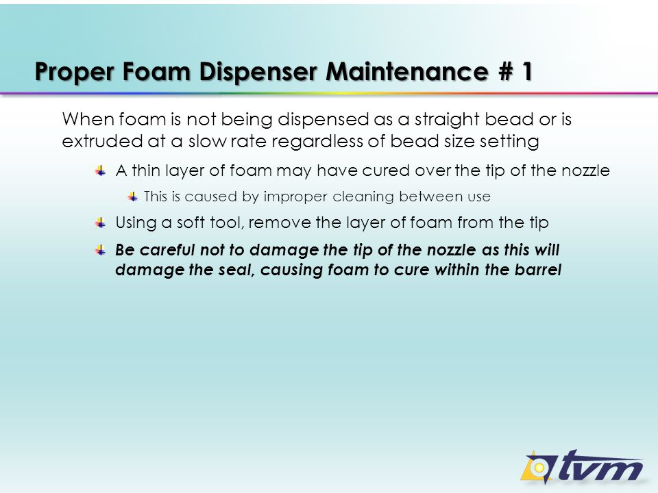 Proper Foam Dispenser Maintenance # 1 When foam is not being dispensed as a straight bead or is extruded at a slow rate regardless of bead size settin